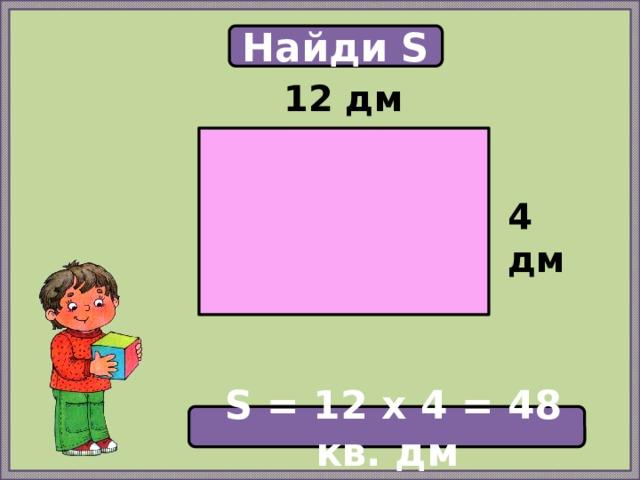 Найди S 12 дм  4 дм  S = 12 х 4 = 48 кв. дм