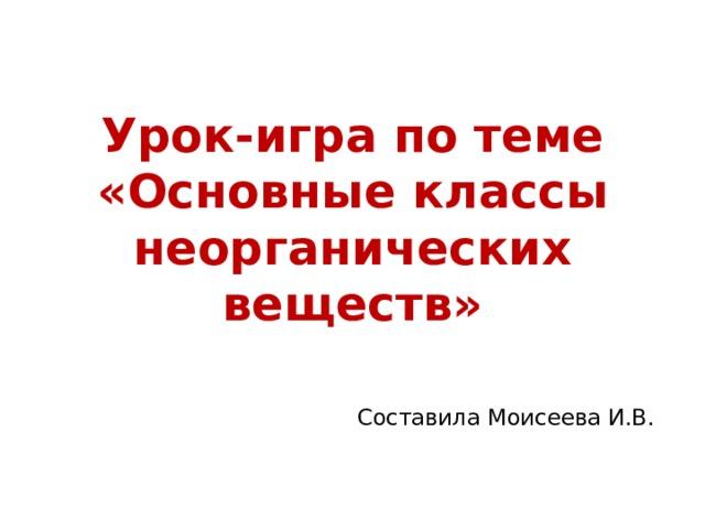 Урок-игра по теме «Основные классы неорганических веществ»  Составила Моисеева И.В.