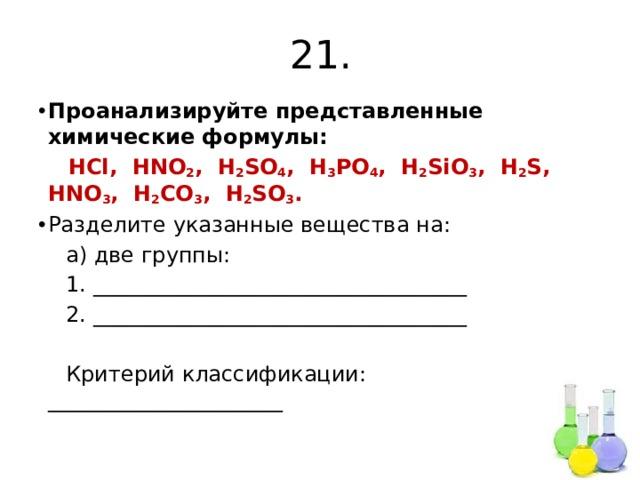 21. Проанализируйте представленные химические формулы:  HCl, HNO 2 , H 2 SO 4 , H 3 PO 4 , H 2 SiO 3 , H 2 S, HNO 3 , H 2 CO 3 , H 2 SO 3 . Разделите указанные вещества на:  а) две группы:  1. ___________________________________  2. ___________________________________  Критерий классификации: ______________________