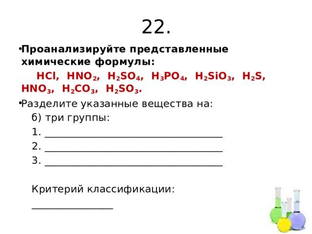 22. Проанализируйте представленные химические формулы:  HCl, HNO 2 , H 2 SO 4 , H 3 PO 4 , H 2 SiO 3 , H 2 S, HNO 3 , H 2 CO 3 , H 2 SO 3 . Разделите указанные вещества на:  б) три группы:  1. ___________________________________  2. ___________________________________  3. ___________________________________  Критерий классификации:  ________________