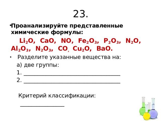 23. Проанализируйте представленные химические формулы:  Li 2 O, CaO, NO, Fe 2 O 3 , P 2 O 3 , N 2 O, Al 2 O 3 , N 2 O 3 , CO , Cu 2 O, BaO. ∙ Разделите указанные вещества на:  а) две группы:  1. ___________________________________  2. ___________________________________  Критерий классификации:  ________________