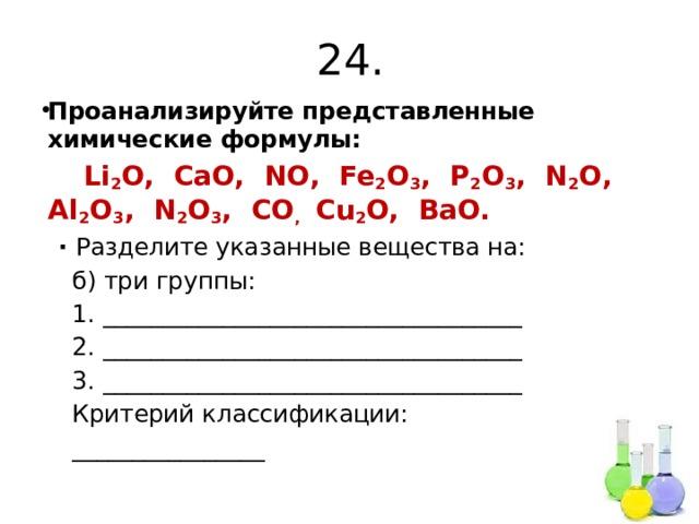 24. Проанализируйте представленные химические формулы:  Li 2 O, CaO, NO, Fe 2 O 3 , P 2 O 3 , N 2 O, Al 2 O 3 , N 2 O 3 , CO , Cu 2 O, BaO. ∙ Разделите указанные вещества на:  б) три группы:  1. ___________________________________  2. ___________________________________  3. ___________________________________  Критерий классификации:  ________________