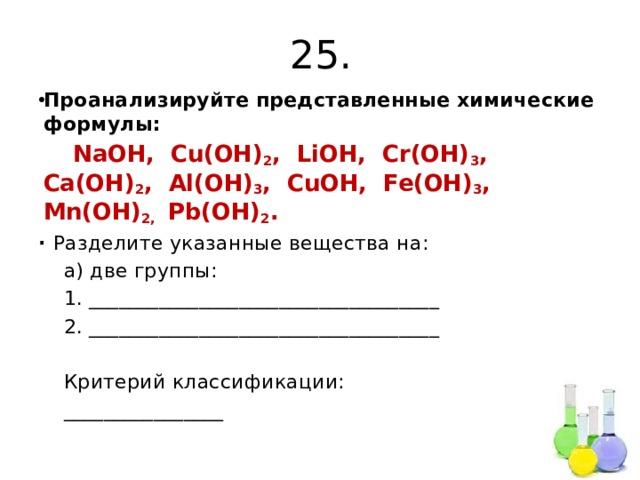 25. Проанализируйте представленные химические формулы:  NaOH, Cu(OH) 2 , LiOH, Cr(OH) 3 , Ca(OH) 2 , Al(OH) 3 , CuOH, Fe(OH) 3 , Mn(OH) 2, Pb(OH) 2 . ∙ Разделите указанные вещества на:  а) две группы:  1. ___________________________________  2. ___________________________________  Критерий классификации:  ________________