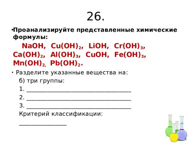 26. Проанализируйте представленные химические формулы:  NaOH, Cu(OH) 2 , LiOH, Cr(OH) 3 , Ca(OH) 2 , Al(OH) 3 , CuOH, Fe(OH) 3 , Mn(OH) 2, Pb(OH) 2 . ∙ Разделите указанные вещества на:  б) три группы:  1. ___________________________________  2. ___________________________________  3. ___________________________________  Критерий классификации:  ________________