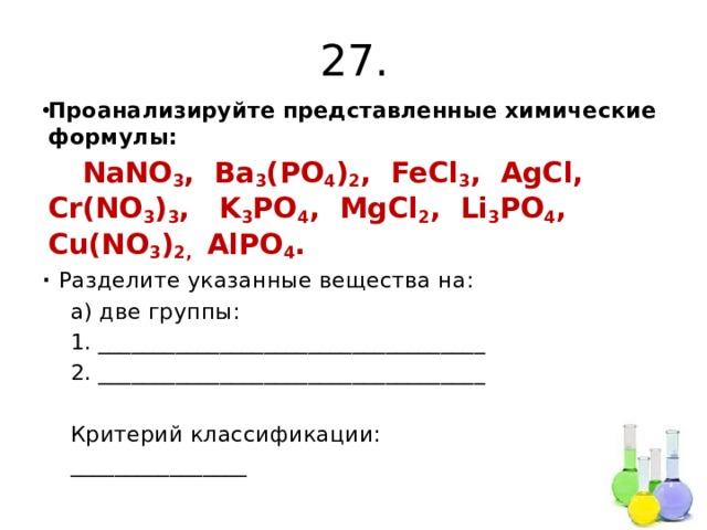 27. Проанализируйте представленные химические формулы:  NaNO 3 , Ba 3 (PO 4 ) 2 , FeCl 3 , AgCl, Cr(NO 3 ) 3 , K 3 PO 4 , MgCl 2 , Li 3 PO 4 , Cu(NO 3 ) 2, AlPO 4 . ∙ Разделите указанные вещества на:  а) две группы:  1. ___________________________________  2. ___________________________________  Критерий классификации:  ________________