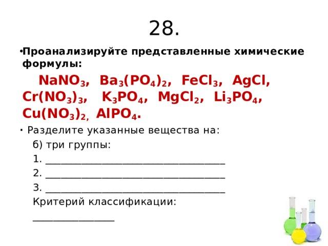 28. Проанализируйте представленные химические формулы:  NaNO 3 , Ba 3 (PO 4 ) 2 , FeCl 3 , AgCl, Cr(NO 3 ) 3 , K 3 PO 4 , MgCl 2 , Li 3 PO 4 , Cu(NO 3 ) 2, AlPO 4 . ∙ Разделите указанные вещества на:  б) три группы:  1. ___________________________________  2. ___________________________________  3. ___________________________________  Критерий классификации:  ________________