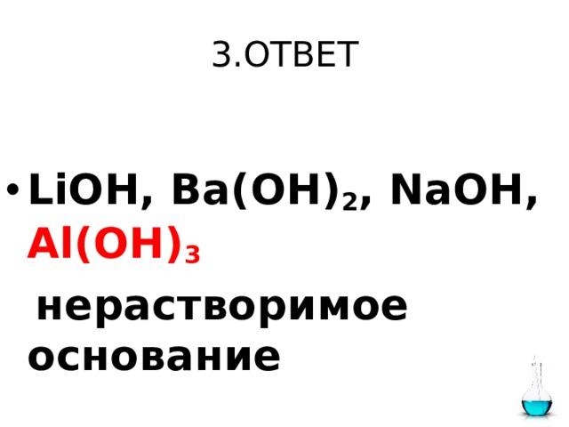 3.ОТВЕТ  LiOH, Ba(OH) 2 , NaOH, Al(OH) 3    нерастворимое основание