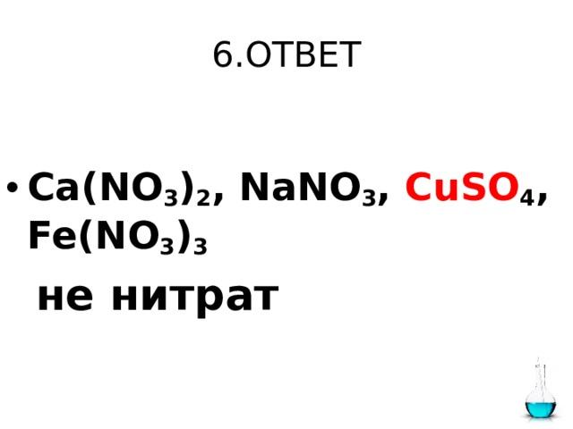 6.ОТВЕТ  Ca(NO 3 ) 2 , NaNO 3 , CuSO 4 , Fe(NO 3 ) 3   не нитрат