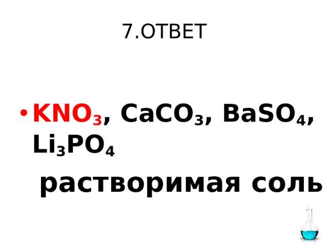 7.ОТВЕТ  KNO 3 , CaCO 3 , BaSO 4 , Li 3 PO 4   растворимая соль