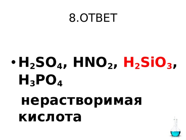 8.ОТВЕТ  H 2 SO 4 , HNO 2 , H 2 SiO 3 , H 3 PO 4   нерастворимая кислота
