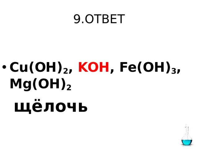 9.ОТВЕТ  Cu(OH) 2 , KOH , Fe(OH) 3 , Mg(OH) 2   щёлочь