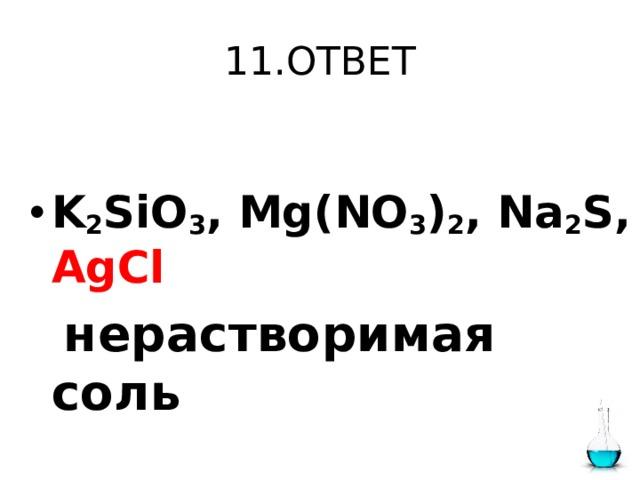 11.ОТВЕТ  K 2 SiO 3 , Mg(NO 3 ) 2 , Na 2 S, AgCl   нерастворимая соль
