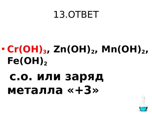13.ОТВЕТ  Cr(OH) 3 , Zn(OH) 2 , Mn(OH) 2 , Fe(OH) 2   с.о. или заряд металла «+3»