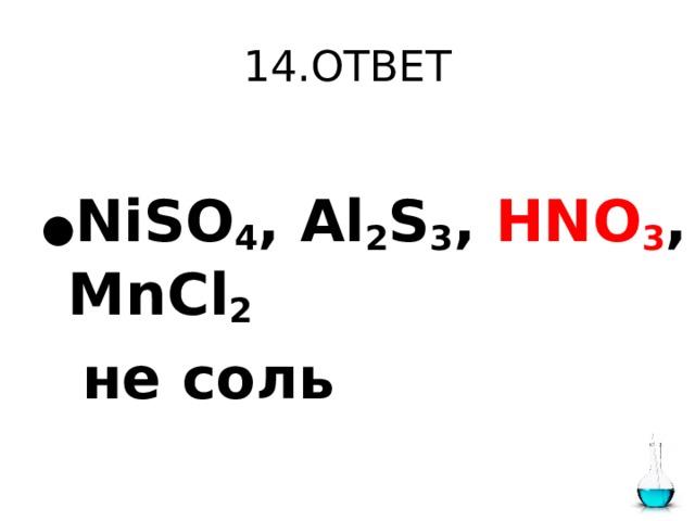 14.ОТВЕТ ● NiSO 4 , Al 2 S 3 , HNO 3 , MnCl 2   не соль