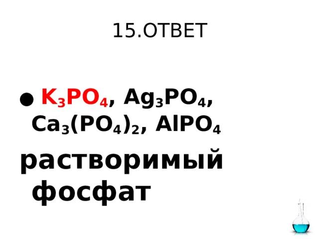 15.ОТВЕТ  ●  K 3 PO 4 , Ag 3 PO 4 , Ca 3 (PO 4 ) 2 , AlPO 4  растворимый фосфат