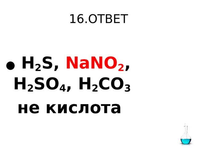 16.ОТВЕТ  ●  H 2 S, NaNO 2 , H 2 SO 4 , H 2 CO 3   не кислота