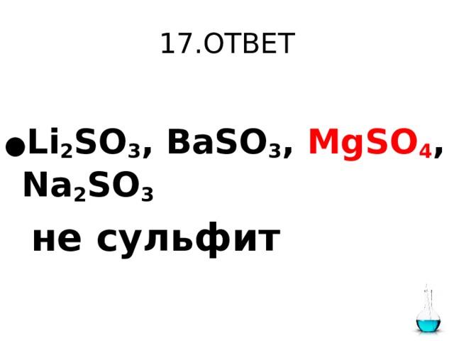 17.ОТВЕТ  ● Li 2 SO 3 , BaSO 3 , MgSO 4 , Na 2 SO 3   не сульфит