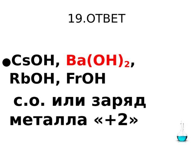 19.ОТВЕТ  ● CsOH, Ba(OH) 2 , RbOH, FrOH  с.о. или заряд металла «+2»