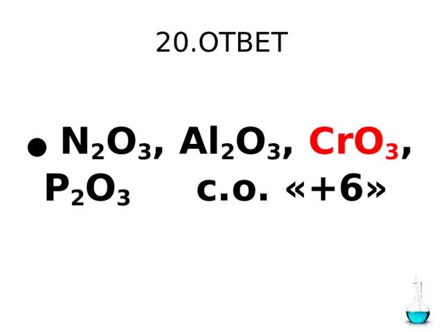 20.ОТВЕТ  ●  N 2 O 3 , Al 2 O 3 , CrO 3 , P 2 O 3 с.о. «+6»