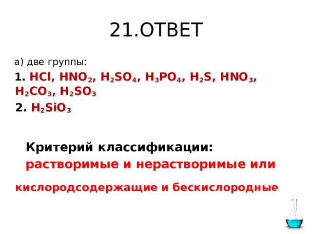 21.ОТВЕТ   а) две группы:  1.  HCl, HNO 2 , H 2 SO 4 , H 3 PO 4 , H 2 S, HNO 3 , H 2 CO 3 , H 2 SO 3  2.  H 2 SiO 3     Критерий классификации:  растворимые  и  нерастворимые  или  кислородсодержащие и бескислородные .