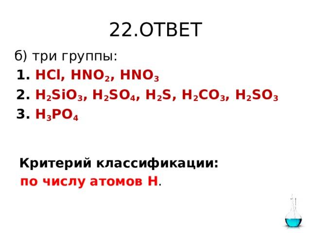 22.ОТВЕТ  б) три группы:  1.  HCl, HNO 2 , HNO 3   2.  H 2 SiO 3 ,  H 2 SO 4 , H 2 S, H 2 CO 3 , H 2 SO 3  3.  H 3 PO 4  Критерий классификации:  по числу атомов Н .