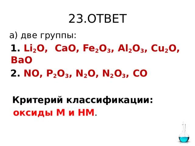 23.ОТВЕТ  а) две группы:  1.  Li 2 O, CaO, Fe 2 O 3 , Al 2 O 3 , Cu 2 O, BaO  2.  NO, P 2 O 3 , N 2 O, N 2 O 3 , CO  Критерий классификации:  оксиды М и НМ .