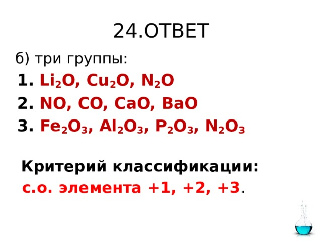24.ОТВЕТ  б) три группы:  1.  Li 2 O, Cu 2 O, N 2 O  2.  NO, CO, CaO, BaO  3. Fe 2 O 3 , Al 2 O 3 , P 2 O 3 , N 2 O 3  Критерий классификации:  с.о. элемента +1, +2, +3 .