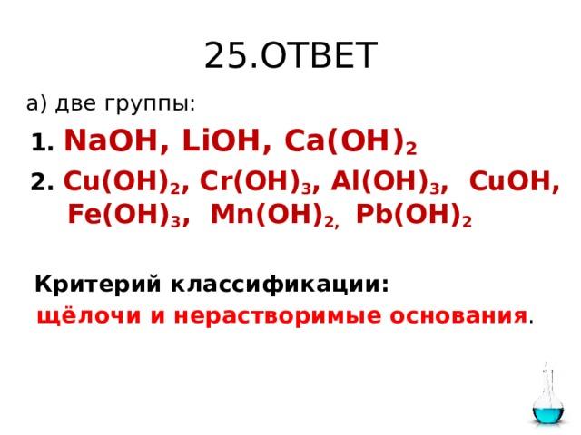 25.ОТВЕТ  а) две группы:  1.  NaOH, LiOH, Ca(OH) 2  2.  Cu(OH) 2 , Cr(OH) 3 , Al(OH) 3 , CuOH, Fe(OH) 3 , Mn(OH) 2, Pb(OH) 2  Критерий классификации:  щёлочи и нерастворимые основания .