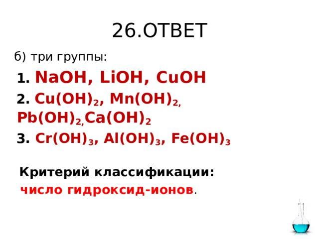 26.ОТВЕТ  б) три группы:  1.  NaOH, LiOH, CuOH  2.  Cu(OH) 2 , Mn(OH) 2, Pb(OH) 2, Ca(OH) 2  3. Cr(OH) 3 , Al(OH) 3 , Fe(OH) 3  Критерий классификации:  число гидроксид-ионов .