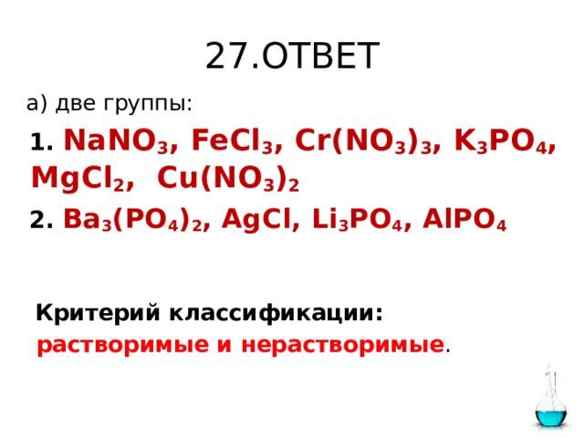 27.ОТВЕТ  а) две группы:  1.  NaNO 3 , FeCl 3 , Cr(NO 3 ) 3 , K 3 PO 4 , MgCl 2 , Cu(NO 3 ) 2   2.  Ba 3 (PO 4 ) 2 , AgCl, Li 3 PO 4 , AlPO 4  Критерий классификации:  растворимые и нерастворимые .