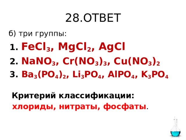 28.ОТВЕТ  б) три группы:  1.  FeCl 3 , MgCl 2 , AgCl  2.  NaNO 3 , Cr(NO 3 ) 3 , Cu(NO 3 ) 2  3. Ba 3 (PO 4 ) 2 , Li 3 PO 4 , AlPO 4 , K 3 PO 4  Критерий классификации:  хлориды, нитраты, фосфаты .