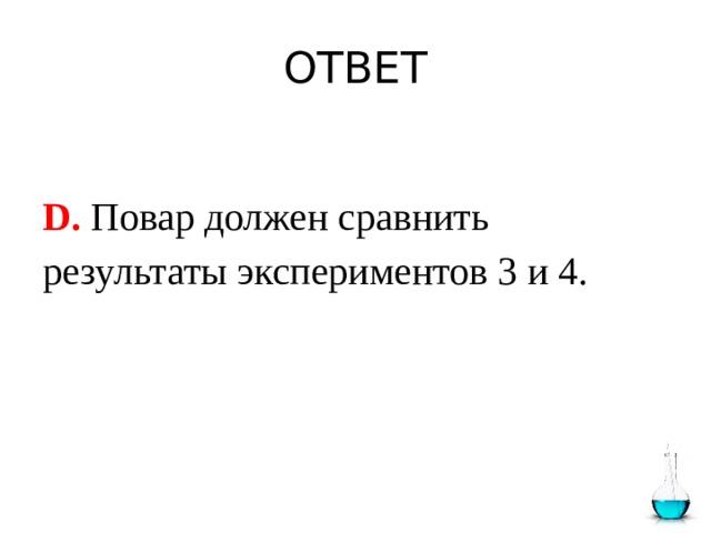 ОТВЕТ  D. Повар должен сравнить результаты экспериментов 3 и 4.