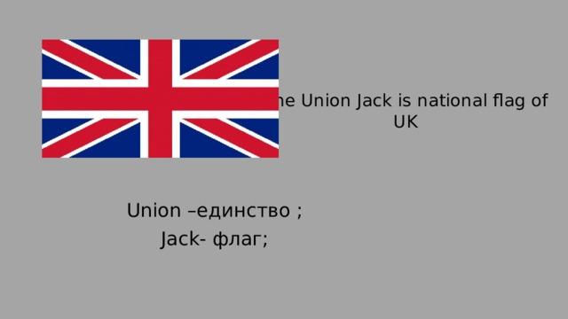 The Union Jack is national flag of UK Union –единство ; Jack- флаг;