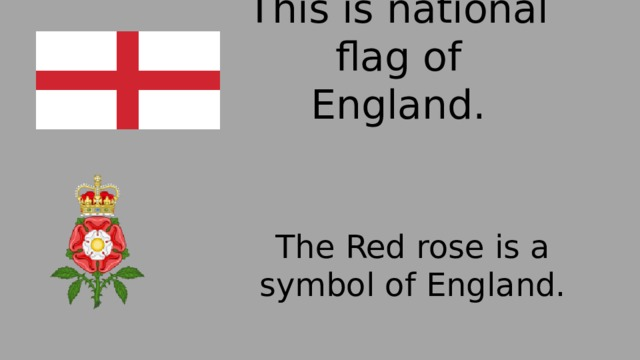 This is national flag of England. The Red rose is a symbol of England.
