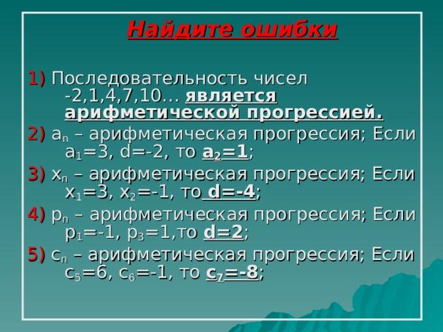 Найдите ошибки 1) Последовательность чисел  -2,1,4,7,10… является  арифметической прогрессией. 2) a n – арифметическая прогрессия;  Если a 1 =3 , d =-2, то a 2 = 1 ; 3)  x n – арифметическая прогрессия; Если x 1 =3, x 2 =-1, то  d =-4 ; 4)  p n – арифметическая прогрессия; Если p 1 =-1, p 3 =1,то d = 2 ; 5) c n – арифметическая прогрессия; Если c 5 =6, c 6 =-1, то c 7 =-8 ;