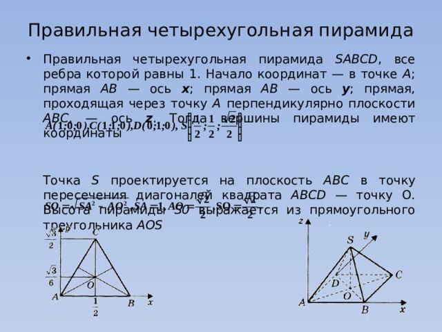 Правильная четырехугольная пирамида Правильная четырехугольная пирамида SABCD , все ребра которой равны 1. Начало координат — в точке А ; прямая АВ — ось х ; прямая АВ — ось у ; прямая, проходящая через точку А перпендикулярно плоскости АВС , — ось z . Тогда вершины пирамиды имеют координаты     Точка S проектируется на плоскость АВС в точку пересечения диагоналей квадрата АВСD — точку О. Высота пирамиды S0 выражается из прямоугольного треугольника AOS