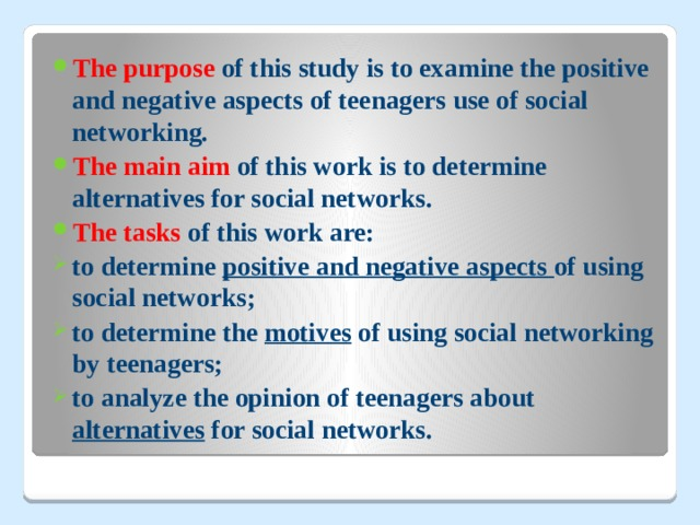 The purpose of this studyis to examine the positive and negative aspects of teenagers use of social networking. The main aim of this workis to determine alternatives for social networks. The tasks of this work are: to determine positive and negative aspects of using social networks; to determine the motives of using social networking by teenagers; to analyze the opinion of teenagers about alternatives
