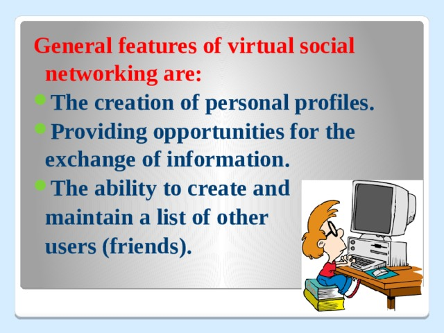 General features of virtual social networking are: The creation of personal profiles. Providing opportunities for the exchange of information. The ability to create and  maintain a list of other  users (friends).