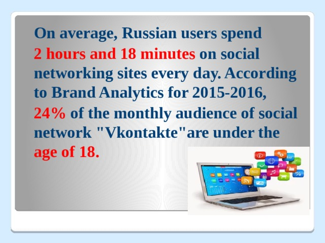 On average, Russian users spend  2 hours and 18 minutes on social networking sites every day. According to Brand Analytics for 2015-2016,  24% of the monthly audience of social network
