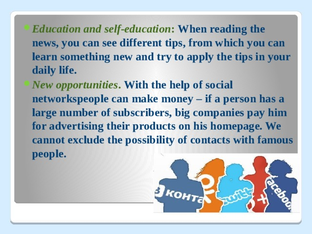 Education and self-education : When reading the news, you can see different tips, from which you can learn something new and try to apply the tips in your daily life. New opportunities . With the help of social networkspeople can make money – if a person has a large number of subscribers, big companies pay him for advertising their products on his homepage. We cannot exclude the possibility of contacts with famous people.