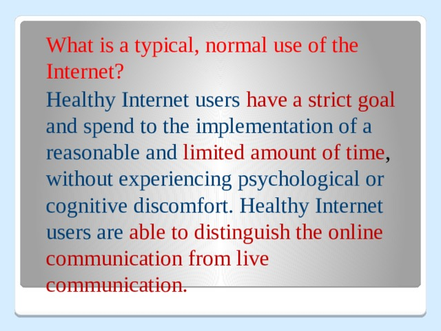 What is a typical, normal use of the Internet?  Healthy Internet users have a strict goal and spend to the implementation of a reasonable and limited amount of time , without experiencing psychological or cognitive discomfort. Healthy Internet users are able to distinguish the online communication from live communication.