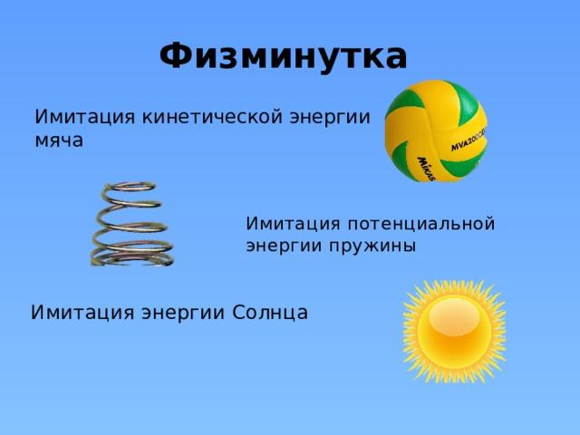 Физминутка Имитация кинетической энергии мяча Имитация потенциальной энергии пружины Имитация энергии Солнца