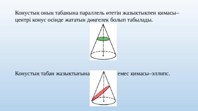 Конустың оның табанына параллель өтетін жазықтықпен қимасы–центрі конус осінде жататын дөңгелек болып табылады. Конустың табан жазықтығына параллель емес қимасы–эллипс.