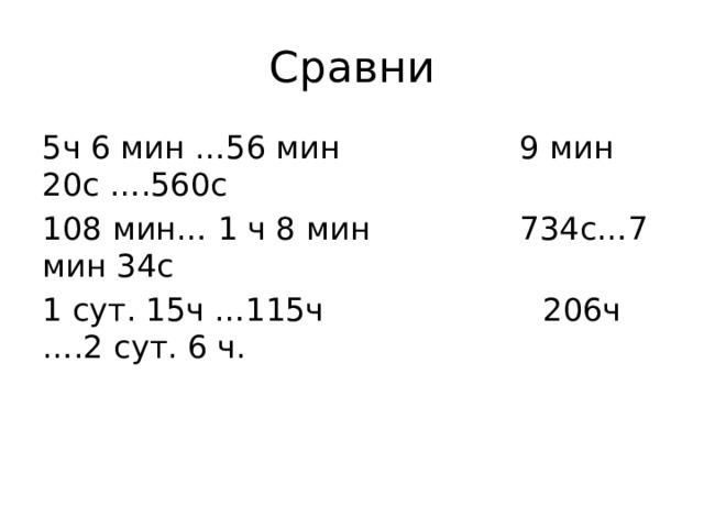 Сравни 5ч 6 мин …56 мин 9 мин 20с ….560с 108 мин… 1 ч 8 мин 734с…7 мин 34с 1 сут. 15ч …115ч 206ч ….2 сут. 6 ч.