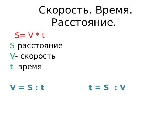Скорость. Время. Расстояние.  S= V * t S -расстояние V - скорость t - время V = S : t t = S : V