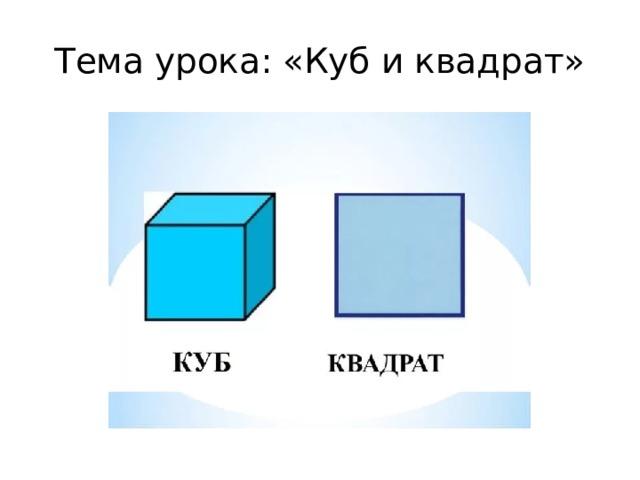 Тема урока: «Куб и квадрат»