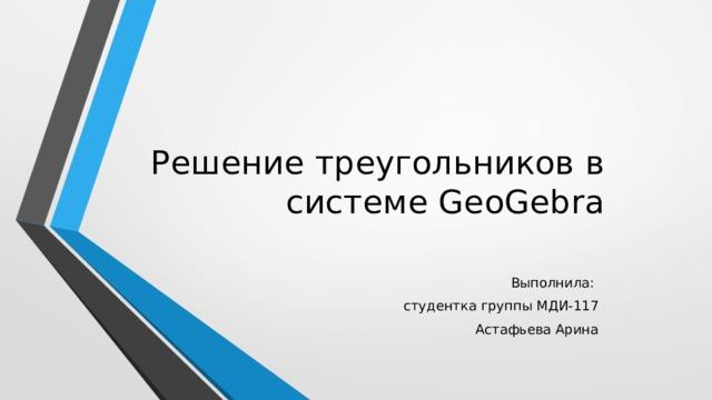 Решение треугольников в системе GeoGebra Выполнила: студентка группы МДИ-117 Астафьева Арина