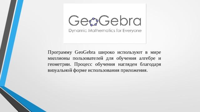 Программу GeoGebra широко используют в мире миллионы пользователей для обучения алгебре и геометрии. Процесс обучения нагляден благодаря визуальной форме использования приложения.