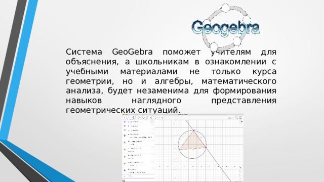 Система GeoGebra поможет учителям для объяснения, а школьникам в ознакомлении с учебными материалами не только курса геометрии, но и алгебры, математического анализа, будет незаменима для формирования навыков наглядного представления геометрических ситуаций.