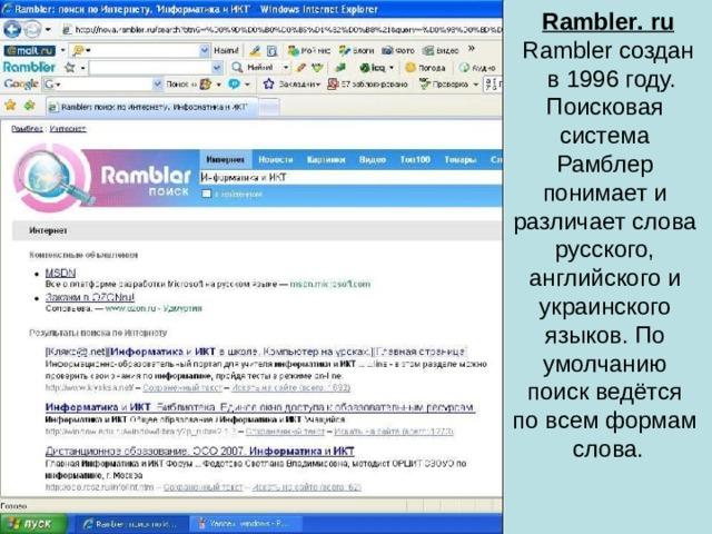 Rambler . ru Rambler создан  в 1996 году. Поисковая система Рамблер понимает и различает слова русского, английского и украинского языков. По умолчанию поиск ведётся по всем формам слова.